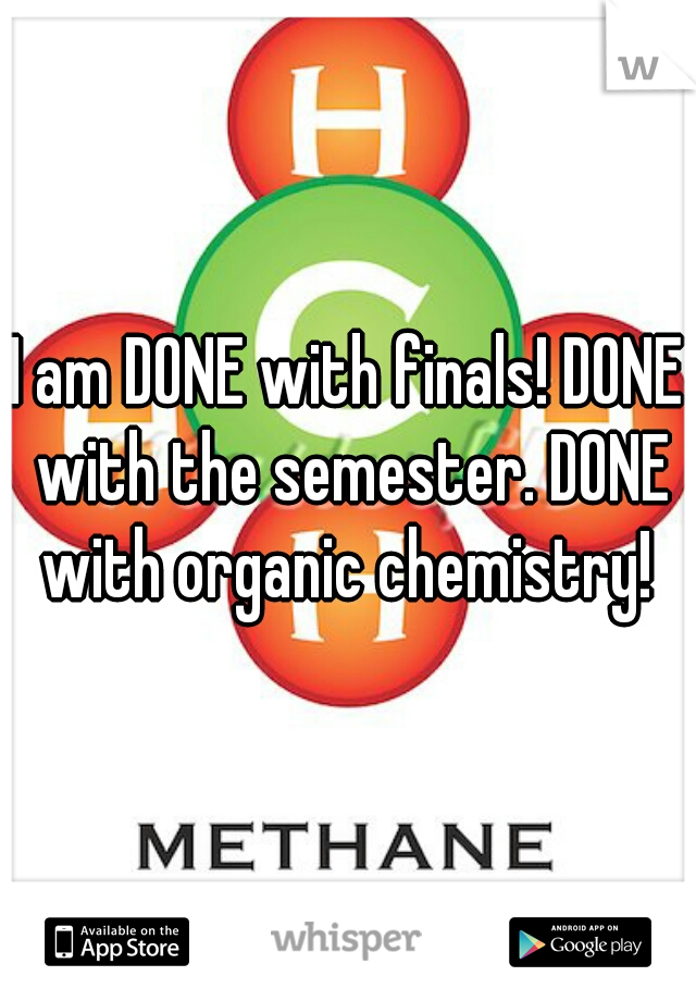 I am DONE with finals! DONE with the semester. DONE with organic chemistry!