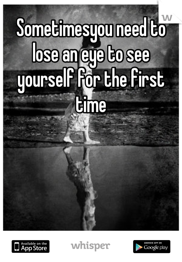 Sometimesyou need to lose an eye to see yourself for the first time