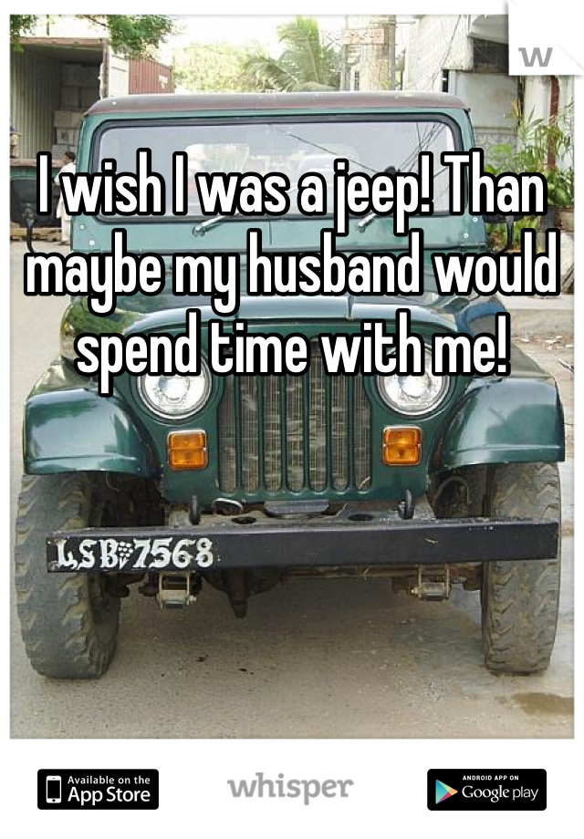 I wish I was a jeep! Than maybe my husband would spend time with me!