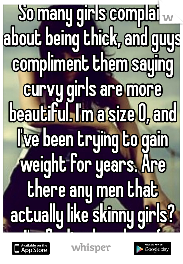 So many girls complain about being thick, and guys compliment them saying curvy girls are more beautiful. I'm a size 0, and I've been trying to gain weight for years. Are there any men that actually like skinny girls? I'm feeling hopeless :(