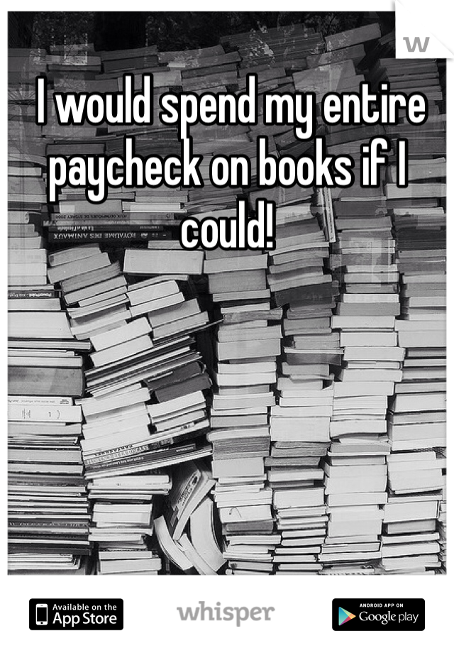 I would spend my entire paycheck on books if I could!