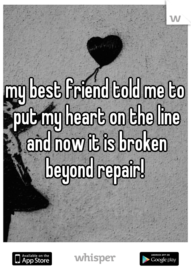 my best friend told me to put my heart on the line and now it is broken beyond repair!
