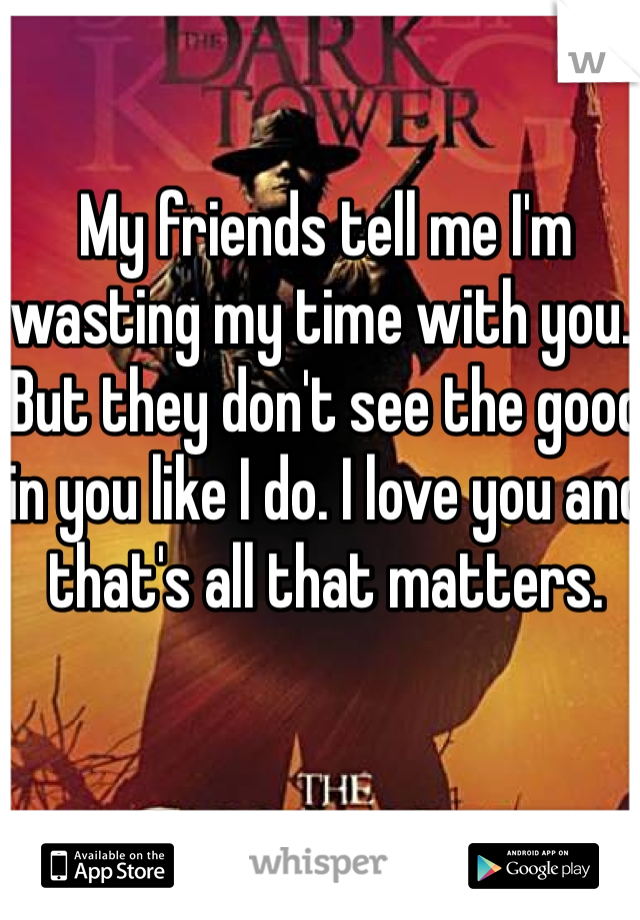 My friends tell me I'm wasting my time with you.. But they don't see the good in you like I do. I love you and that's all that matters.