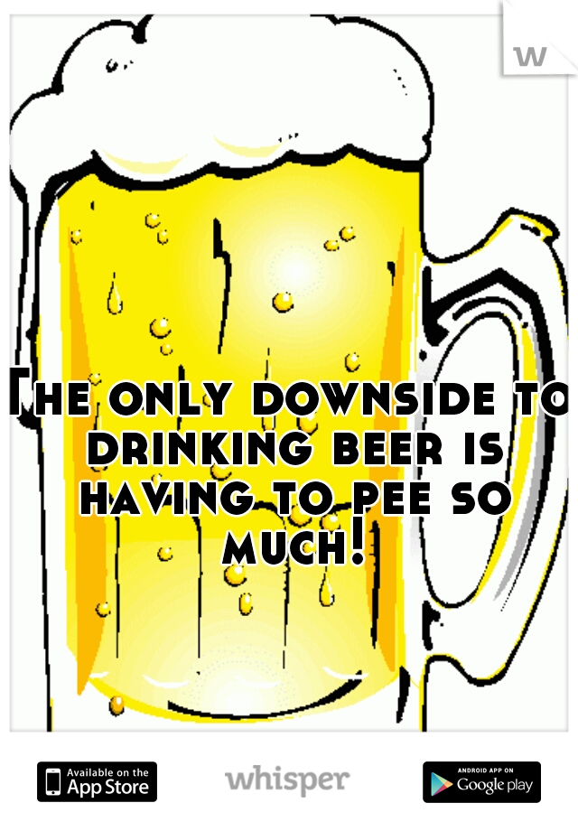 The only downside to drinking beer is having to pee so much!