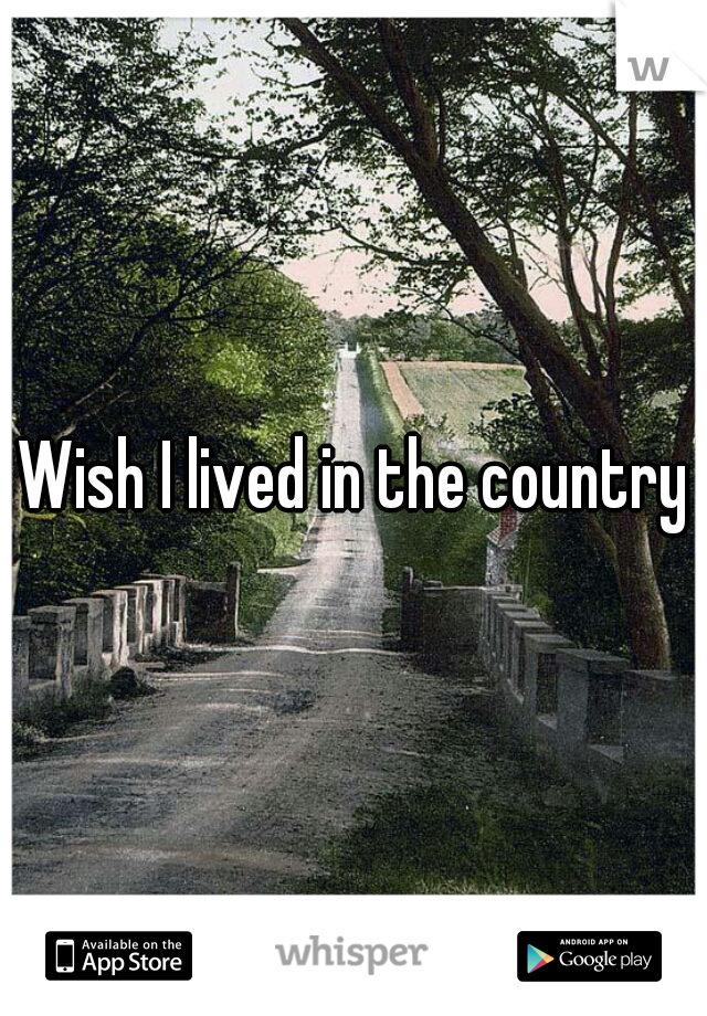 Wish I lived in the country