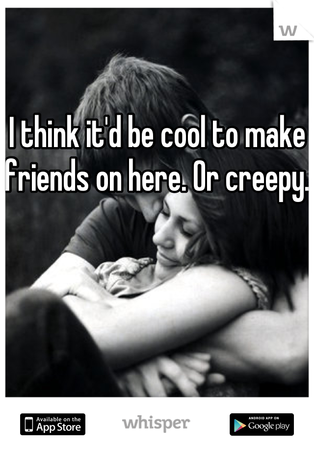 I think it'd be cool to make friends on here. Or creepy.