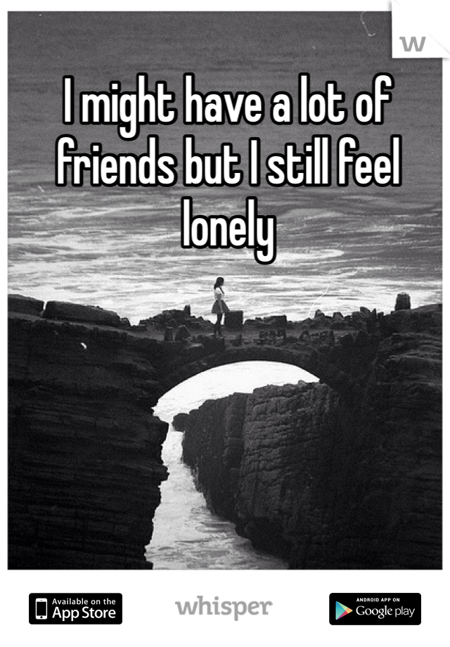 I might have a lot of friends but I still feel lonely