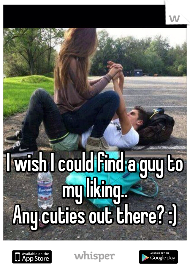 I wish I could find a guy to my liking..  Any cuties out there? :)