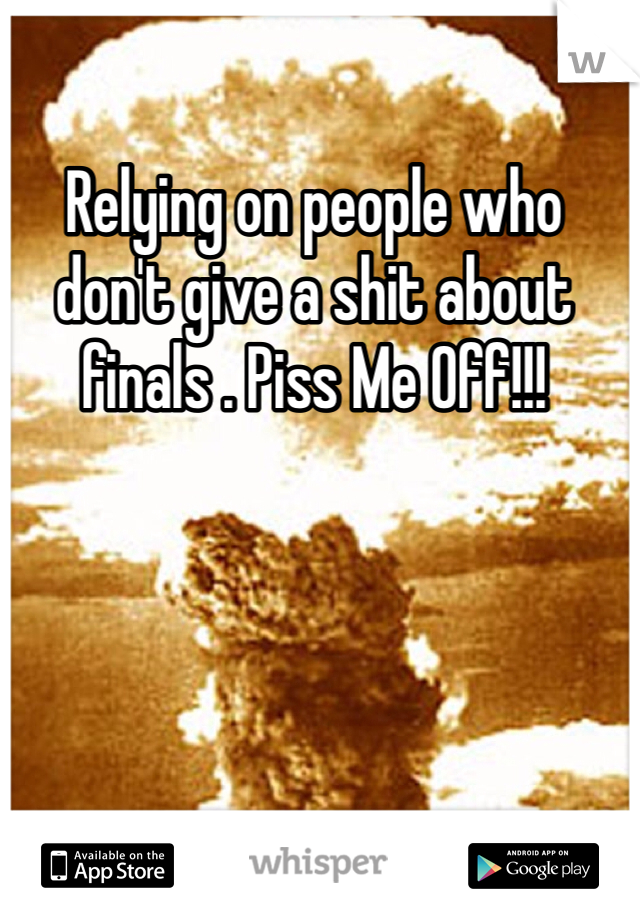 Relying on people who don't give a shit about finals . Piss Me Off!!!