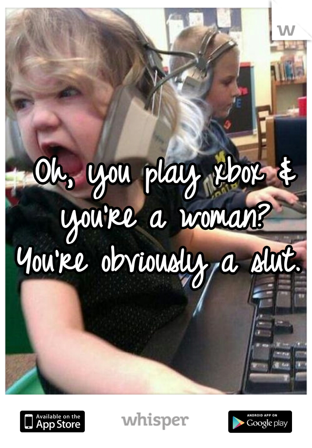 Oh, you play xbox & you're a woman?  You're obviously a slut.