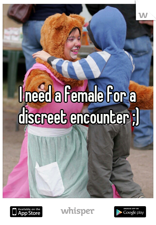 I need a female for a discreet encounter ;)