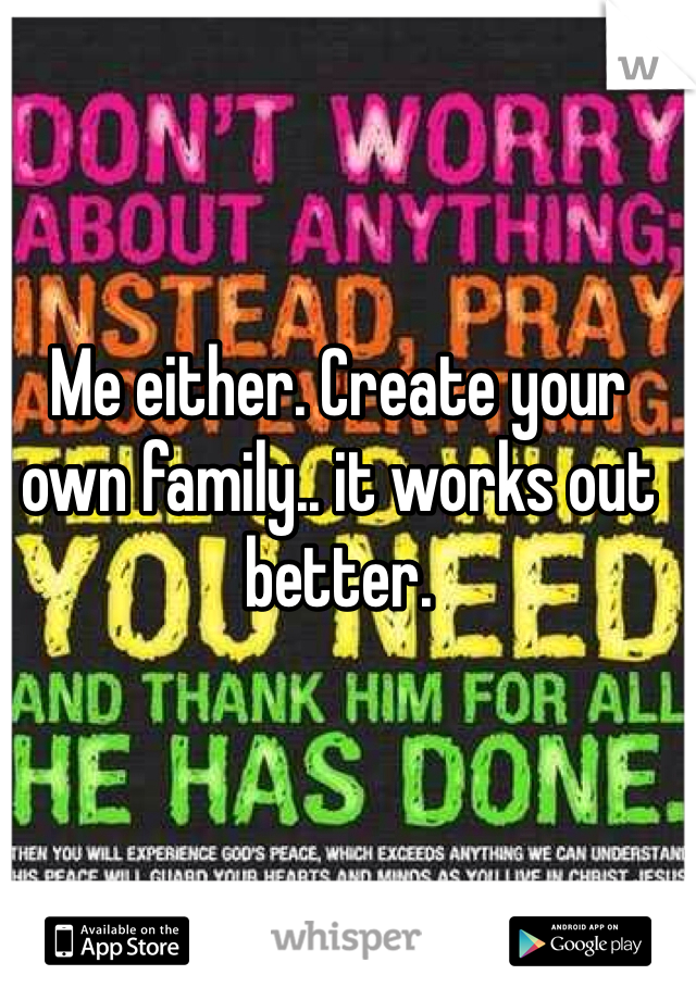 Me either. Create your own family.. it works out better.