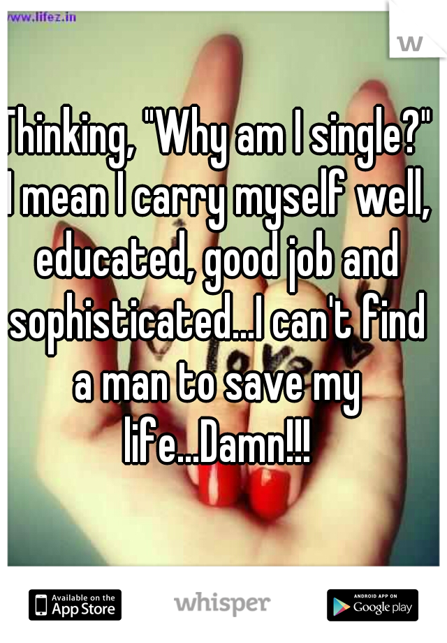 "Thinking, ""Why am I single?"" I mean I carry myself well, educated, good job and sophisticated...I can't find a man to save my life...Damn!!!"