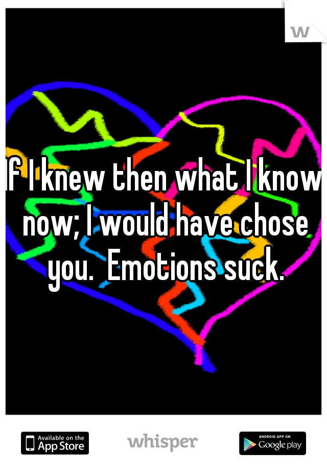 If I knew then what I know now; I would have chose you.  Emotions suck.