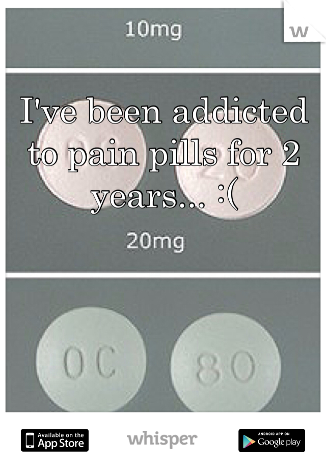 I've been addicted to pain pills for 2 years... :(