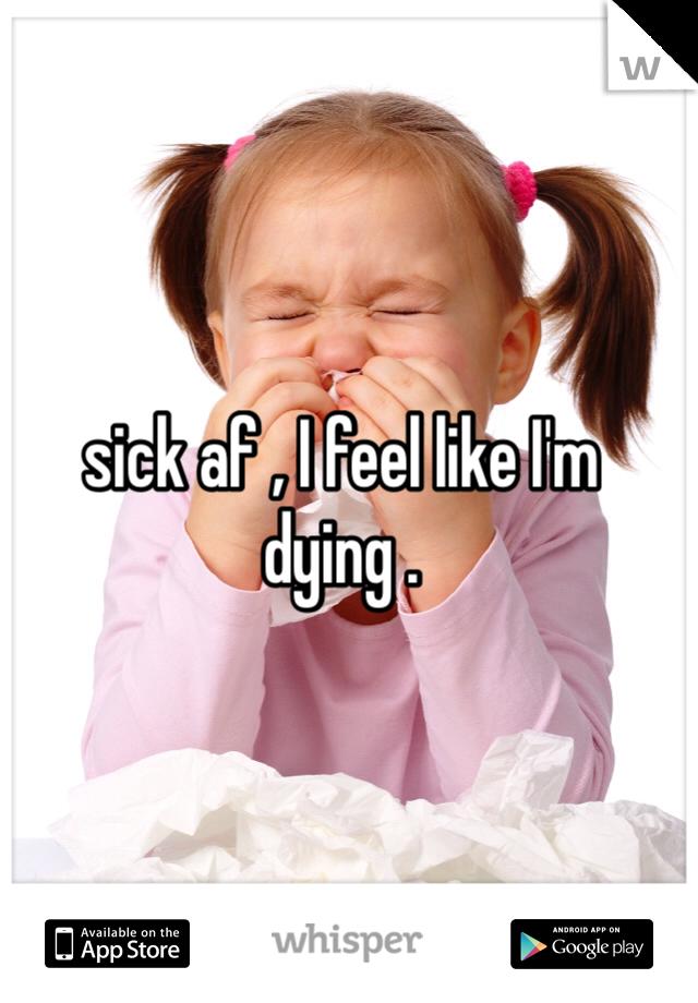 sick af , I feel like I'm dying .