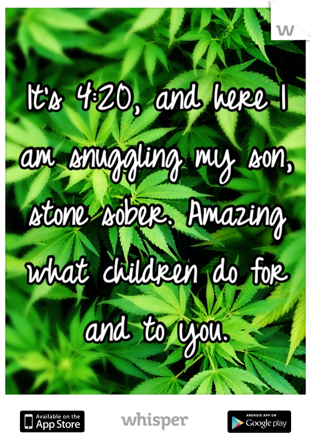 It's 4:20, and here I am snuggling my son, stone sober. Amazing what children do for and to you.