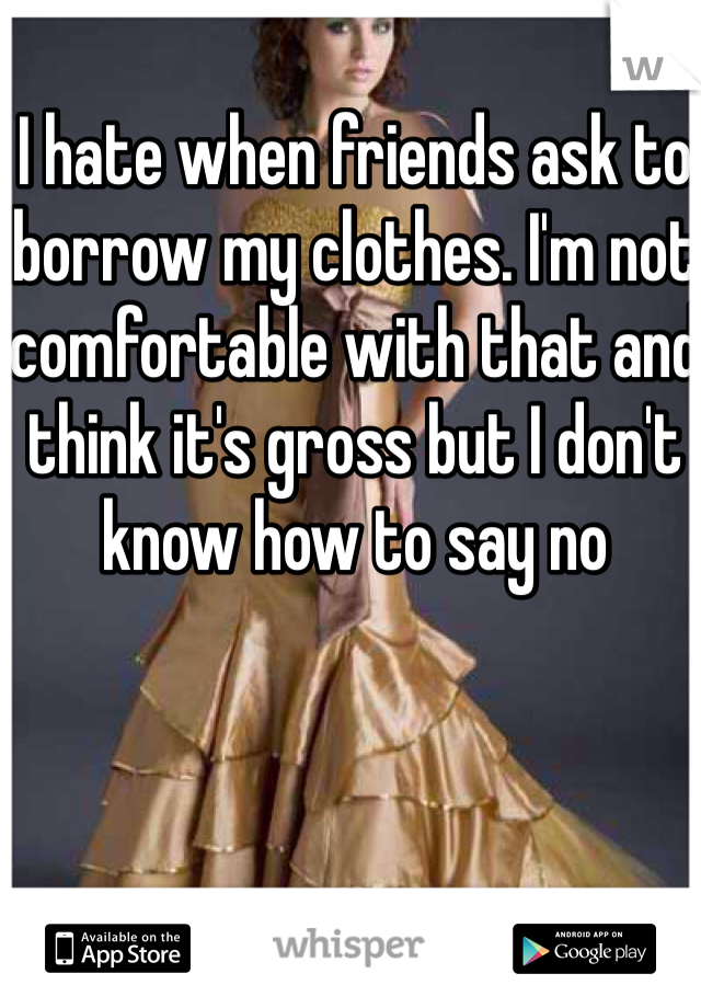 I hate when friends ask to borrow my clothes. I'm not comfortable with that and think it's gross but I don't know how to say no