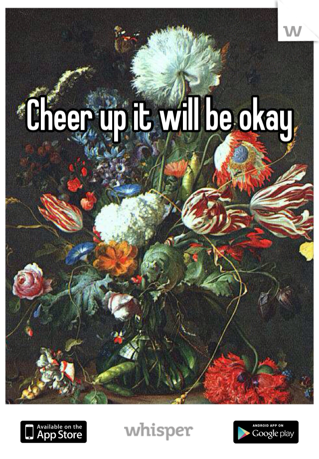 Cheer up it will be okay