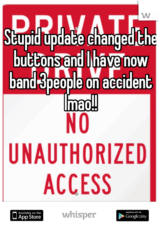 Stupid update changed the buttons and I have now band 3people on accident lmao!!