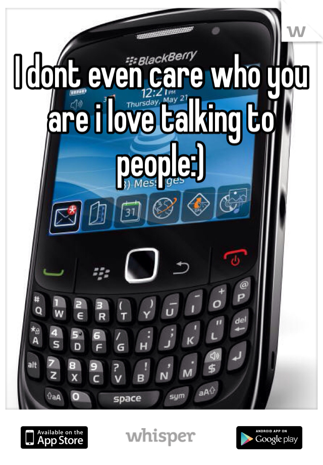 I dont even care who you are i love talking to people:)