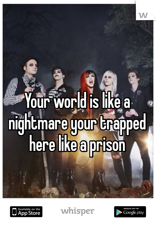 Your world is like a nightmare your trapped here like a prison