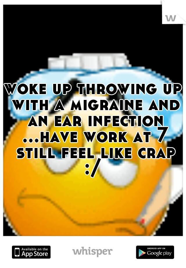 woke up throwing up with a migraine and an ear infection ...have work at 7 still feel like crap :/