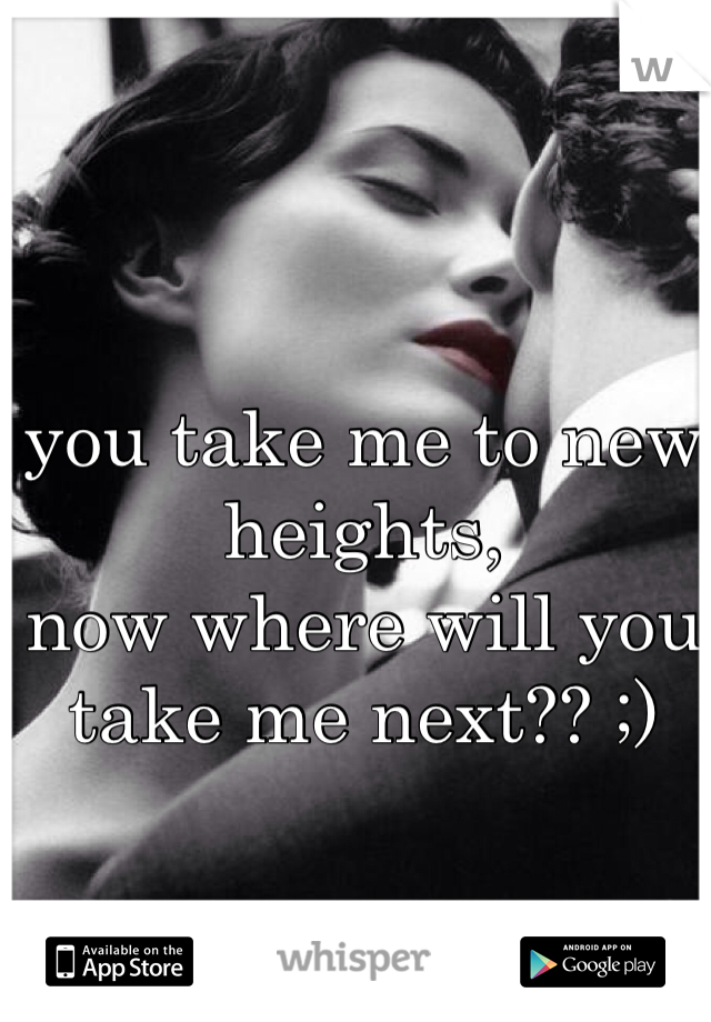 you take me to new heights, now where will you take me next?? ;)