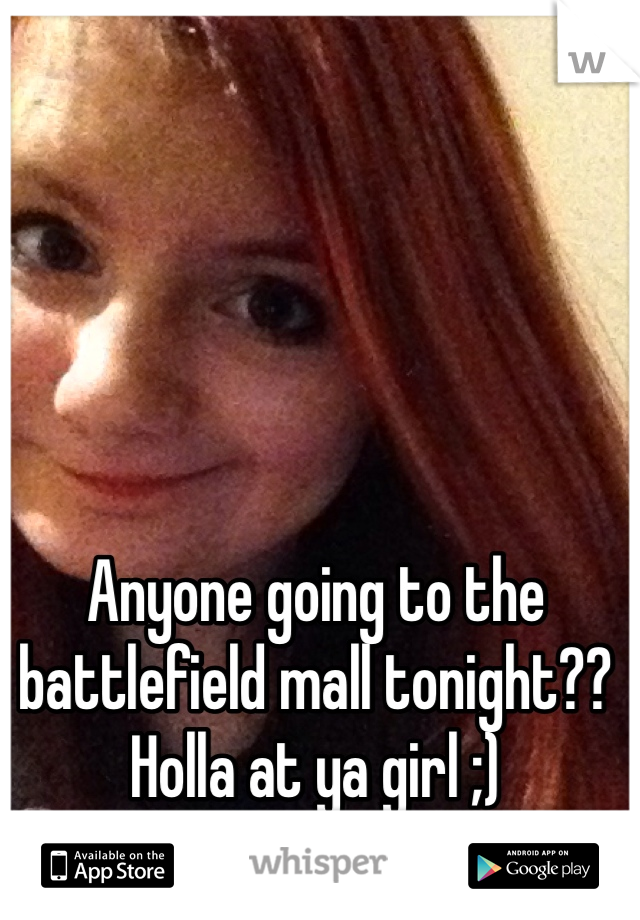Anyone going to the battlefield mall tonight?? Holla at ya girl ;)