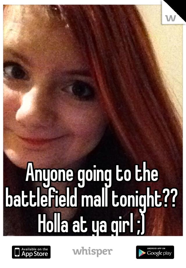 Anyone going to the battlefield mall tonight?? Holla at ya girl ;)