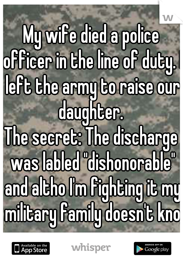 "My wife died a police officer in the line of duty. I left the army to raise our daughter.  The secret: The discharge was labled ""dishonorable"" and altho I'm fighting it my military family doesn't know"