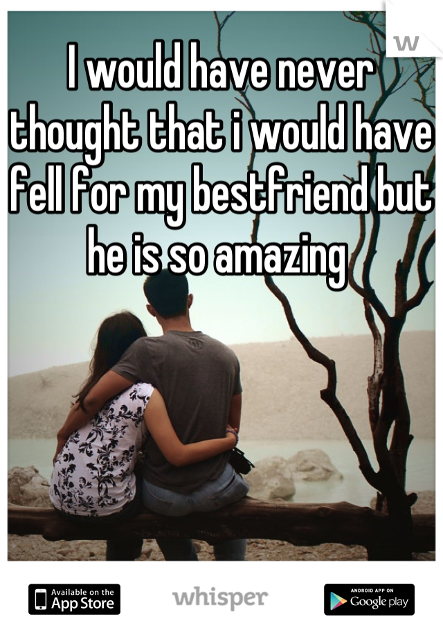 I would have never thought that i would have  fell for my bestfriend but he is so amazing