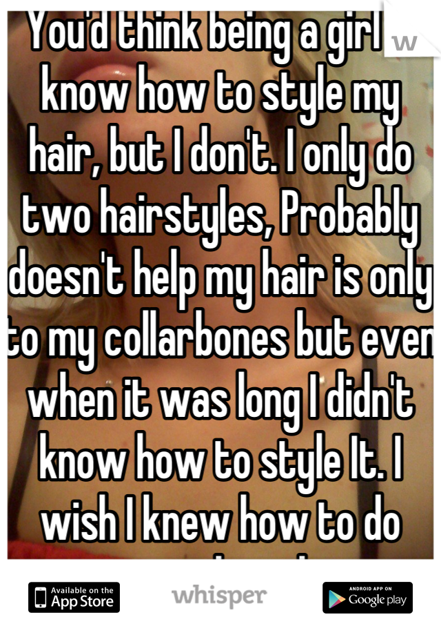 You'd think being a girl id know how to style my hair, but I don't. I only do two hairstyles, Probably doesn't help my hair is only to my collarbones but even when it was long I didn't know how to style It. I wish I knew how to do more with my hair.