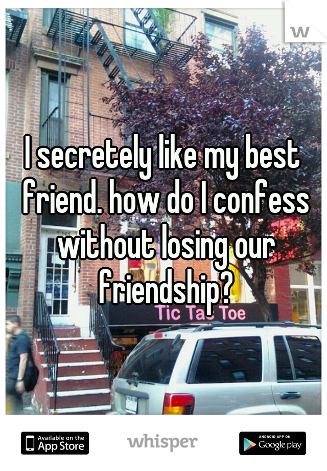 I secretely like my best friend. how do I confess without losing our friendship?