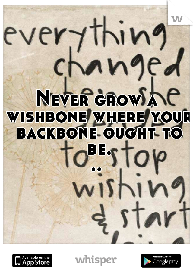 Never grow a wishbone where your backbone ought to be...