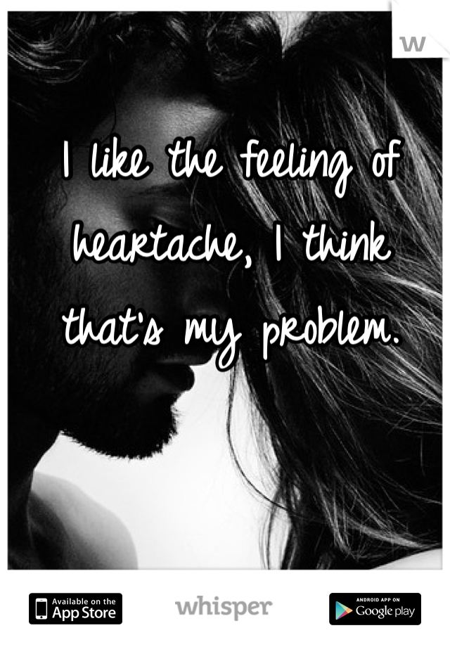 I like the feeling of heartache, I think that's my problem.