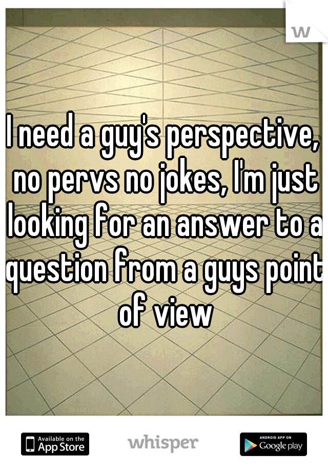 I need a guy's perspective, no pervs no jokes, I'm just looking for an answer to a question from a guys point of view