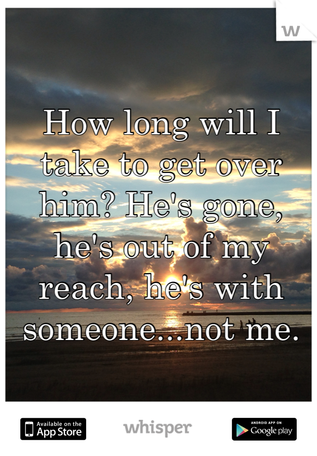 How long will I take to get over him? He's gone, he's out of my reach, he's with someone...not me.