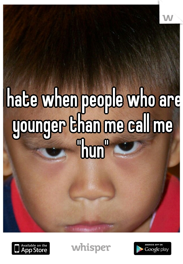 """I hate when people who are younger than me call me """"hun"""""""