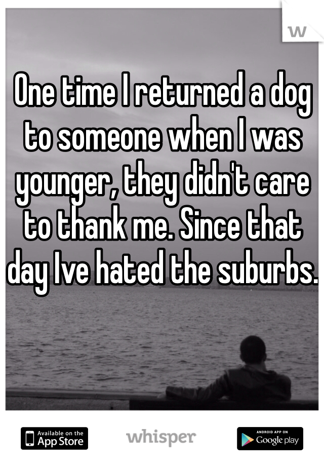 One time I returned a dog to someone when I was younger, they didn't care to thank me. Since that day Ive hated the suburbs.
