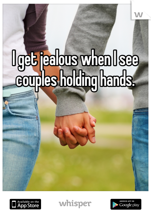 I get jealous when I see couples holding hands.
