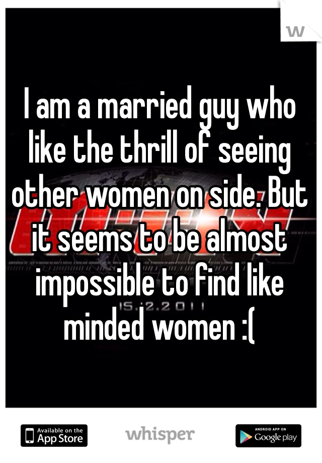 I am a married guy who like the thrill of seeing other women on side. But it seems to be almost impossible to find like minded women :(