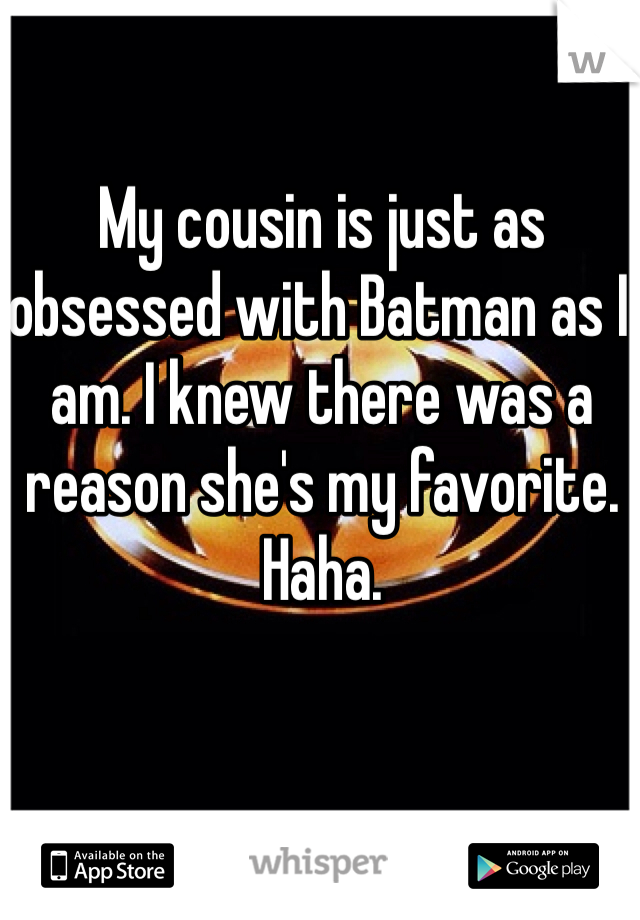 My cousin is just as obsessed with Batman as I am. I knew there was a reason she's my favorite. Haha.