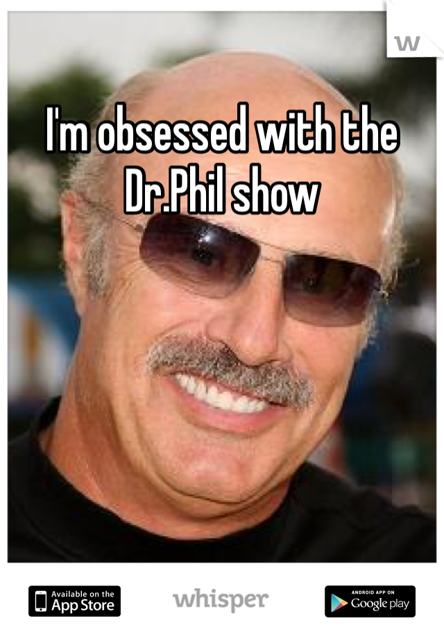 I'm obsessed with the Dr.Phil show