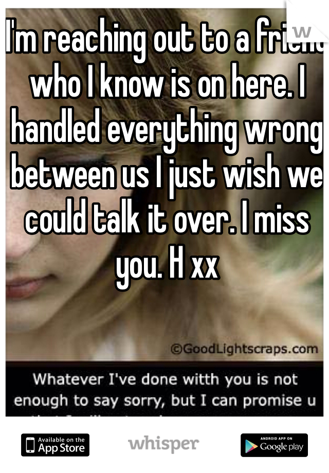 I'm reaching out to a friend who I know is on here. I handled everything wrong between us I just wish we could talk it over. I miss you. H xx