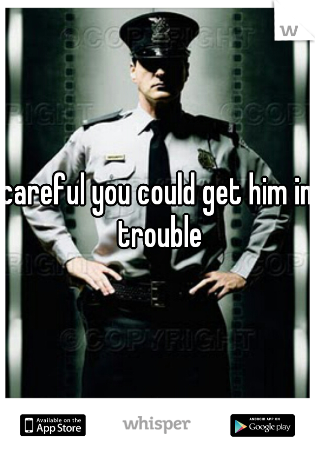 careful you could get him in trouble
