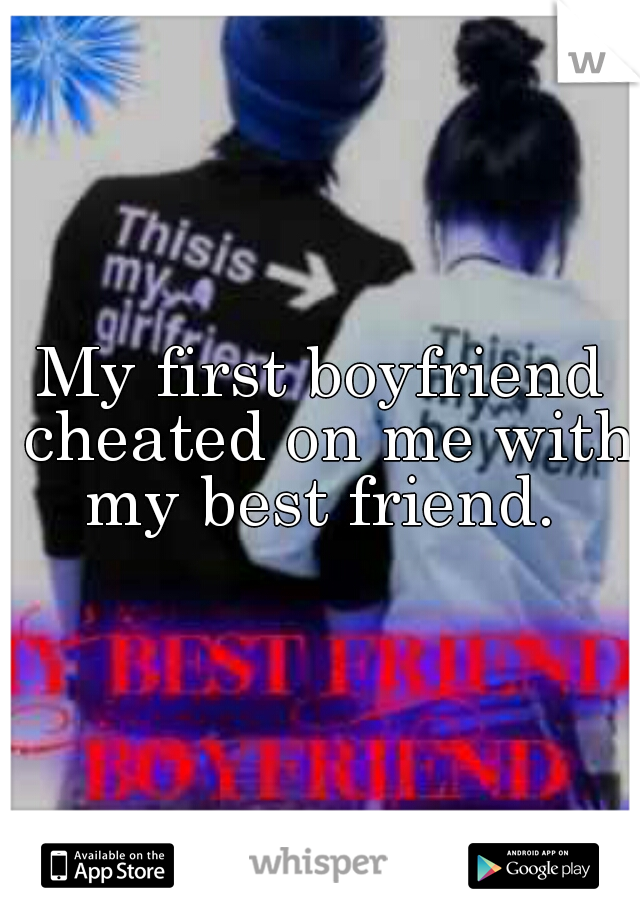 My first boyfriend cheated on me with my best friend.