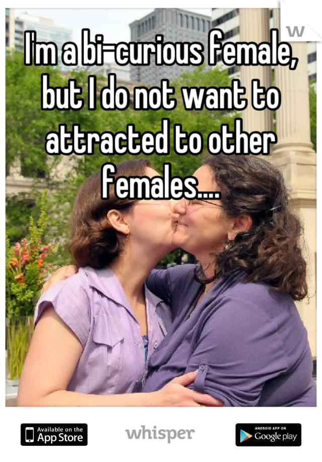 I'm a bi-curious female, but I do not want to attracted to other females....