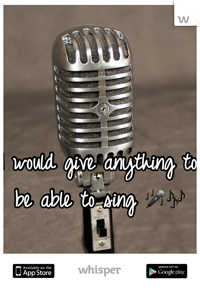I would give anything to be able to sing 🎤🎶