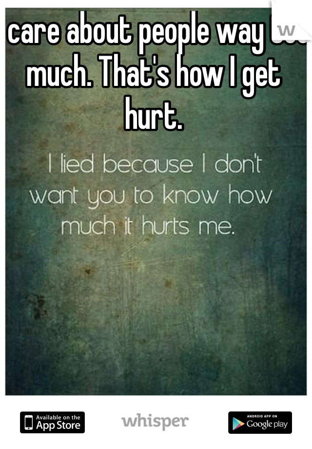 I care about people way too much. That's how I get hurt.